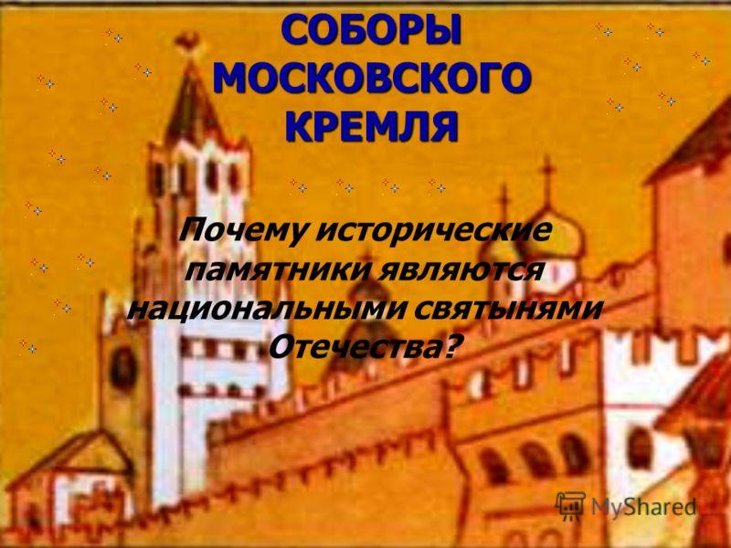 СОБОРЫ МОСКОВСКОГО КРЕМЛЯ Почему исторические памятники являются национальными святынями Отечества?