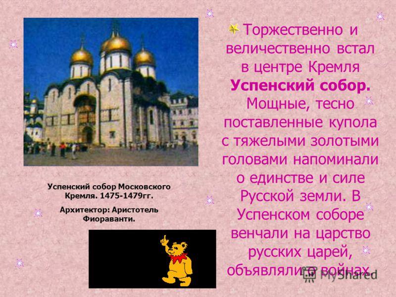 Торжественно и величественно встал в центре Кремля Успенский собор. Мощные, тесно поставленные купола с тяжелыми золотыми головами напоминали о единстве и силе Русской земли. В Успенском соборе венчали на царство русских царей, объявляли о войнах. Ус