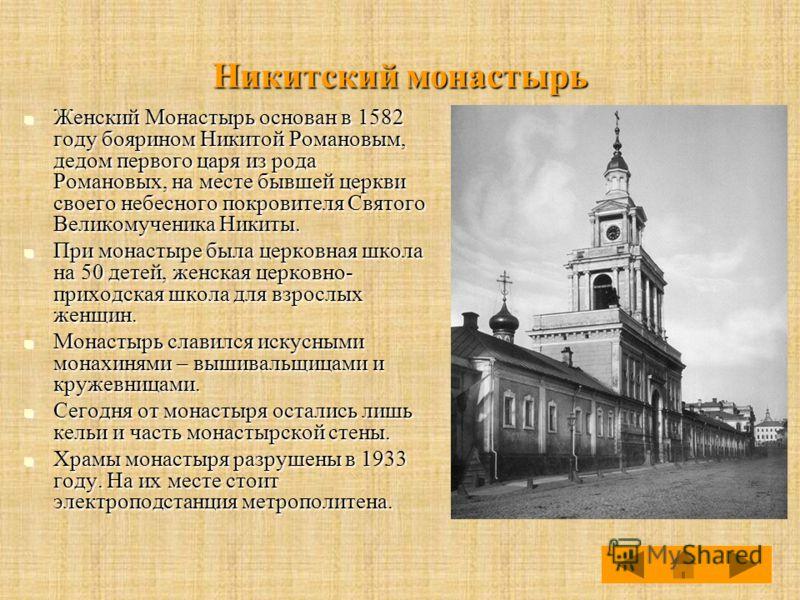 Никитский монастырь Женский Монастырь основан в 1582 году боярином Никитой Романовым, дедом первого царя из рода Романовых, на месте бывшей церкви своего небесного покровителя Святого Великомученика Никиты. Женский Монастырь основан в 1582 году бояри