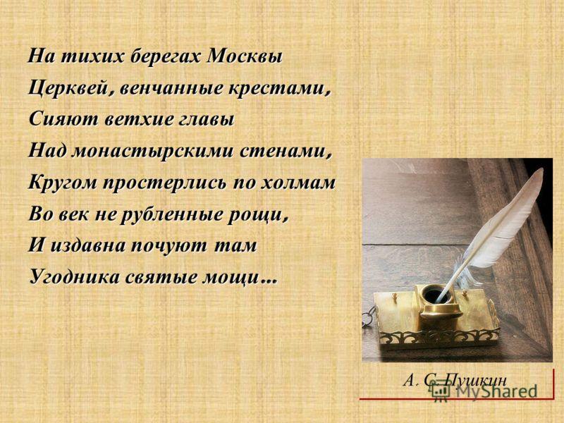 На тихих берегах Москвы На тихих берегах Москвы Церквей, венчанные крестами, Церквей, венчанные крестами, Сияют ветхие главы Сияют ветхие главы Над монастырскими стенами, Над монастырскими стенами, Кругом простерлись по холмам Кругом простерлись по х