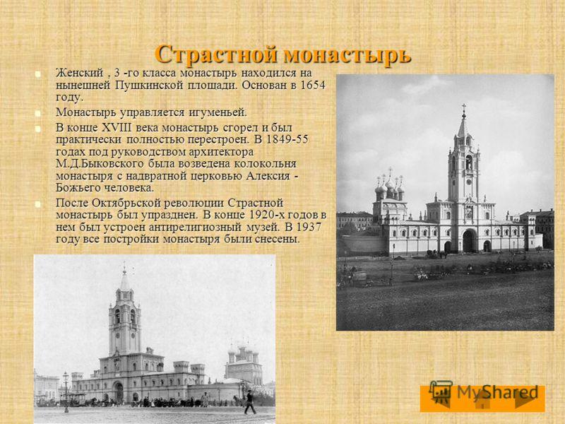 Страстной монастырь Женский, 3 -го класса монастырь находился на нынешней Пушкинской площади. Основан в 1654 году. Женский, 3 -го класса монастырь находился на нынешней Пушкинской площади. Основан в 1654 году. Монастырь управляется игуменьей. Монасты