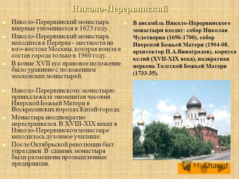 Николо-Перервинский Николо-Перервинский монастырь впервые упоминается в 1623 году. Николо-Перервинский монастырь находится в Перерве - местности на юго-востоке Москвы, которая вошла в состав города только в 1960 году. В конце XVII его правовое положе