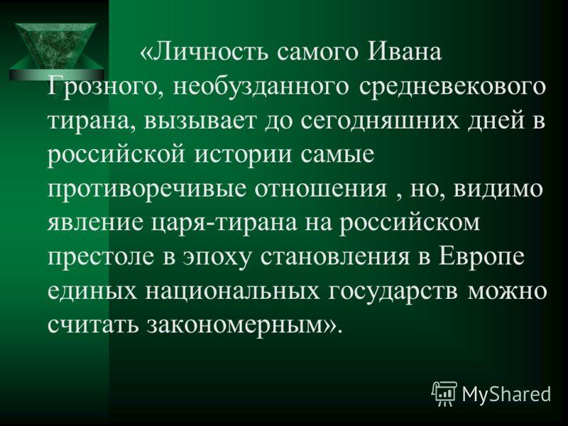 «Личность самого Ивана Грозного, необузданного средневекового тирана, вызывает до сегодняшних дней в российской истории самые противоречивые отношения, но, видимо явление царя-тирана на российском престоле в эпоху становления в Европе единых национал