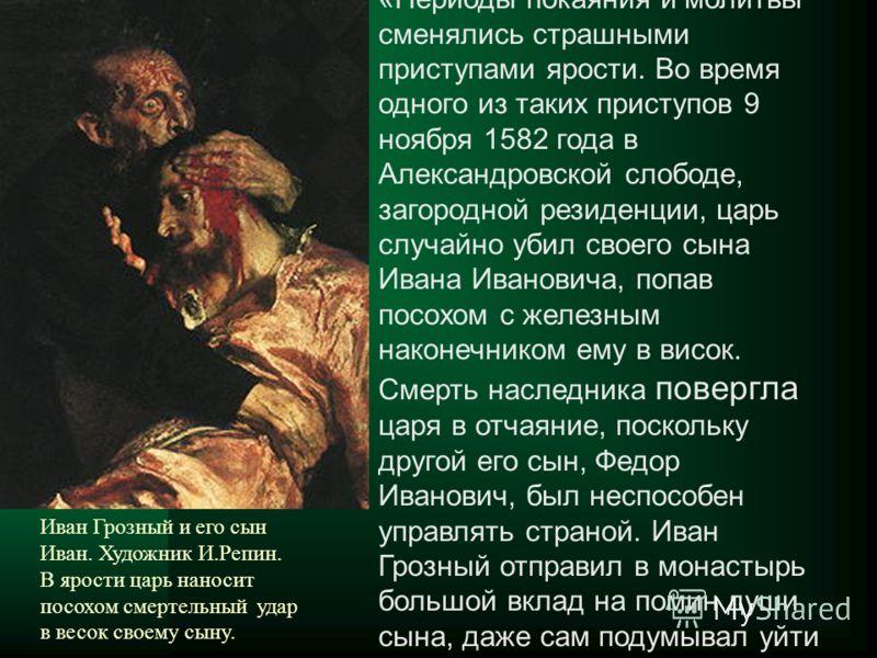 «Периоды покаяния и молитвы сменялись страшными приступами ярости. Во время одного из таких приступов 9 ноября 1582 года в Александровской слободе, загородной резиденции, царь случайно убил своего сына Ивана Ивановича, попав посохом с железным наконе