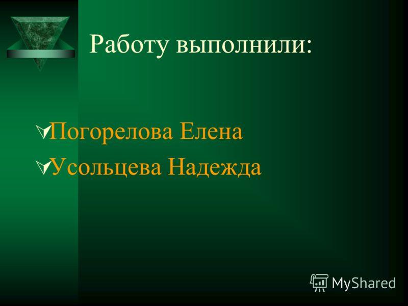 Работу выполнили: Погорелова Елена Усольцева Надежда