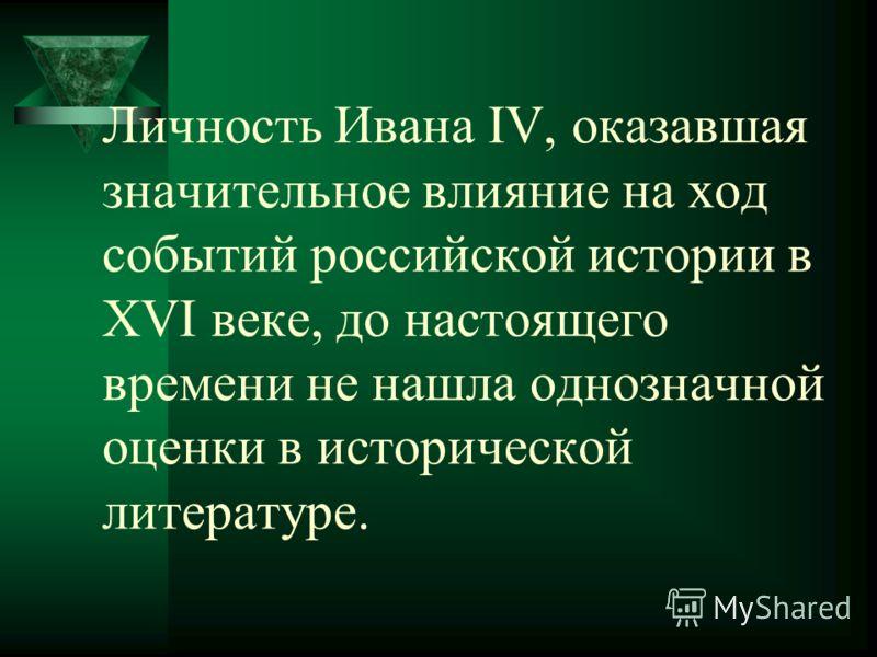 Личность Ивана IV, оказавшая значительное влияние на ход событий российской истории в ХVI веке, до настоящего времени не нашла однозначной оценки в исторической литературе.