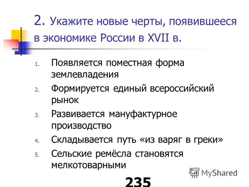 2. Укажите новые черты, появившееся в экономике России в XVII в. 1. Появляется поместная форма землевладения 2. Формируется единый всероссийский рынок 3. Развивается мануфактурное производство 4. Складывается путь «из варяг в греки» 5. Сельские ремёс