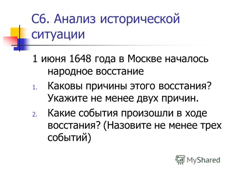 С6. Анализ исторической ситуации 1 июня 1648 года в Москве началось народное восстание 1. Каковы причины этого восстания? Укажите не менее двух причин. 2. Какие события произошли в ходе восстания? (Назовите не менее трех событий)