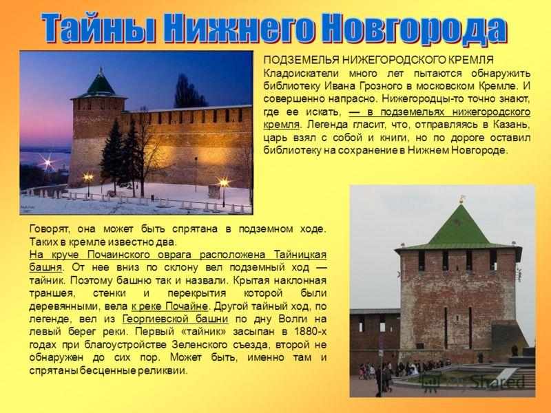 ПОДЗЕМЕЛЬЯ НИЖЕГОРОДСКОГО КРЕМЛЯ Кладоискатели много лет пытаются обнаружить библиотеку Ивана Грозного в московском Кремле. И совершенно напрасно. Нижегородцы-то точно знают, где ее искать, в подземельях нижегородского кремля. Легенда гласит, что, от