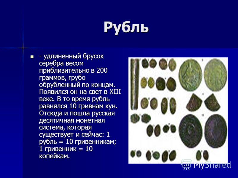 Рубль - удлиненный брусок серебра весом приблизительно в 200 граммов, грубо обрубленный по концам. Появился он на свет в XIII веке. В то время рубль равнялся 10 гривнам кун. Отсюда и пошла русская десятичная монетная система, которая существует и сей