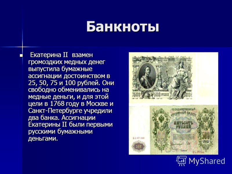 Банкноты Екатерина II взамен громоздких медных денег выпустила бумажные ассигнации достоинством в 25, 50, 75 и 100 рублей. Они свободно обменивались на медные деньги, и для этой цели в 1768 году в Москве и Санкт-Петербурге учредили два банка. Ассигна