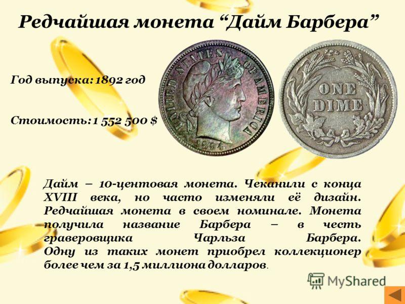 Год выпуска: 1892 год Стоимость: 1 552 500 $ Дайм – 10-центовая монета. Чеканили с конца XVIII века, но часто изменяли её дизайн. Редчайшая монета в своем номинале. Монета получила название Барбера – в честь граверовщика Чарльза Барбера. Одну из таки