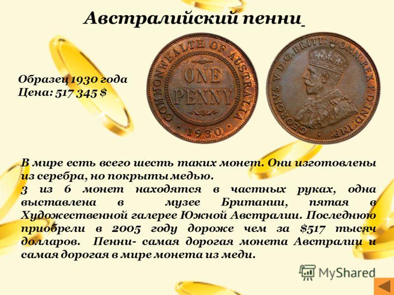 В мире есть всего шесть таких монет. Они изготовлены из серебра, но покрыты медью. 3 из 6 монет находятся в частных руках, одна выставлена в музее Британии, пятая в Художественной галерее Южной Австралии. Последнюю приобрели в 2005 году дороже чем за