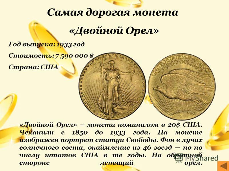 Самая дорогая монета «Двойной Орел» Год выпуска: 1933 год Стоимость: 7 590 000 $ Страна: США «Двойной Орел» – монета номиналом в 20$ США. Чеканили с 1850 до 1933 года. На монете изображен портрет статуи Свободы. Фон в лучах солнечного света, окаймлен
