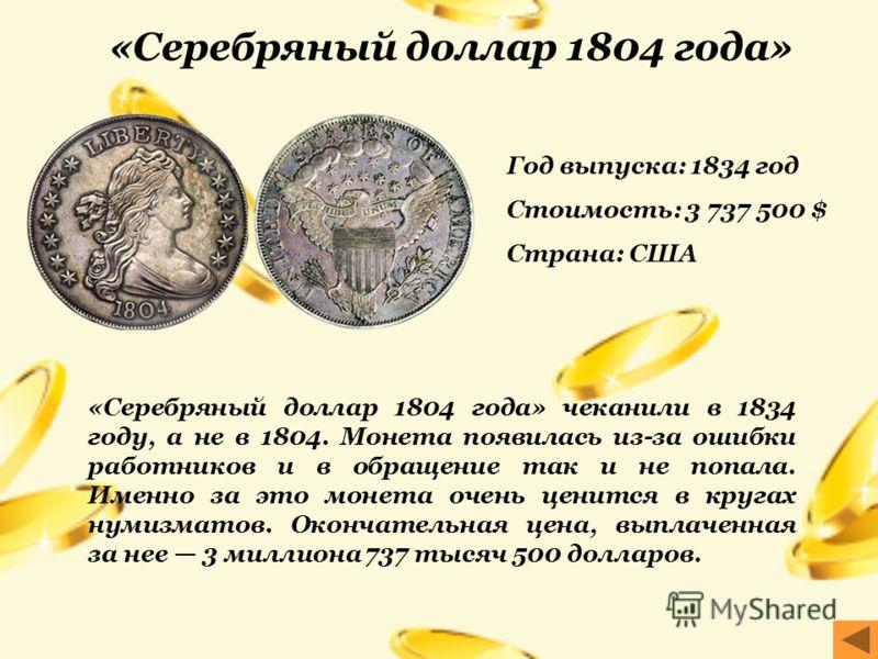 Год выпуска: 1834 год Стоимость: 3 737 500 $ Страна: США «Серебряный доллар 1804 года» чеканили в 1834 году, а не в 1804. Монета появилась из-за ошибки работников и в обращение так и не попала. Именно за это монета очень ценится в кругах нумизматов.