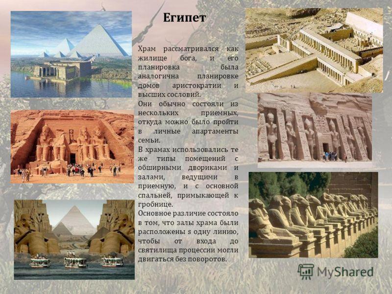 Египет Храм рассматривался как жилище бога, и его планировка была аналогична планировке домов аристократии и высших сословий. Они обычно состояли из нескольких приемных, откуда можно было пройти в личные апартаменты семьи. В храмах использовались те