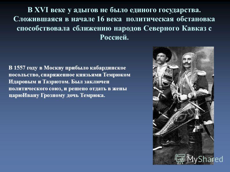 В XVI веке у адыгов не было единого государства. Сложившаяся в начале 16 века политическая обстановка способствовала сближению народов Северного Кавказ с Россией. В 1557 году в Москву прибыло кабардинское посольство, снаряженное князьями Темрюком Ида