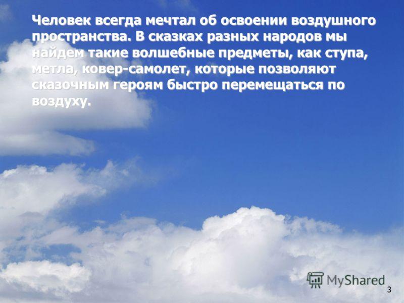3 Человек всегда мечтал об освоении воздушного пространства. В сказках разных народов мы найдем такие волшебные предметы, как ступа, метла, ковер-самолет, которые позволяют сказочным героям быстро перемещаться по воздуху.