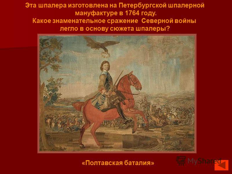 Эта шпалера изготовлена на Петербургской шпалерной мануфактуре в 1764 году. Какое знаменательное сражение Северной войны легло в основу сюжета шпалеры? «Полтавская баталия»