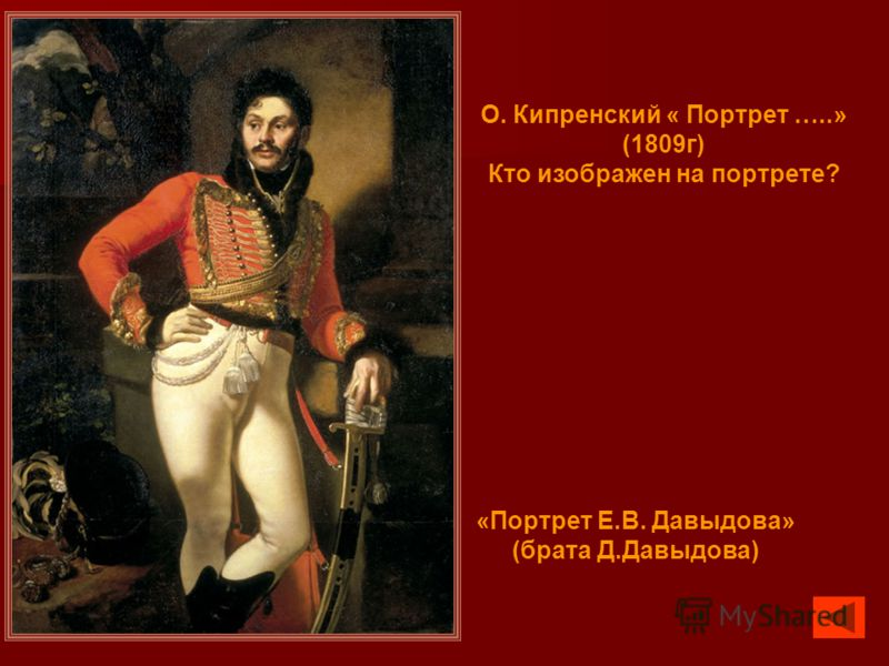 О. Кипренский « Портрет …..» (1809г) Кто изображен на портрете? «Портрет Е.В. Давыдова» (брата Д.Давыдова)