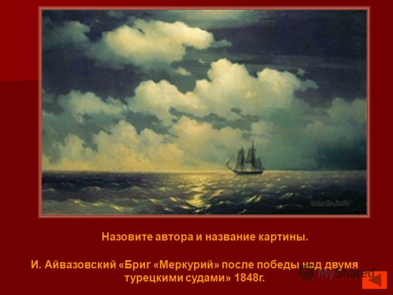 Назовите автора и название картины. И. Айвазовский «Бриг «Меркурий» после победы над двумя турецкими судами» 1848г.