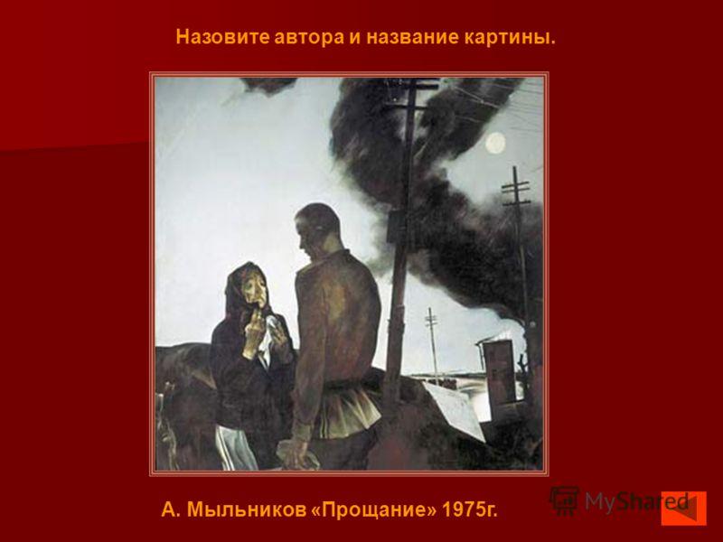 Назовите автора и название картины. А. Мыльников «Прощание» 1975г.