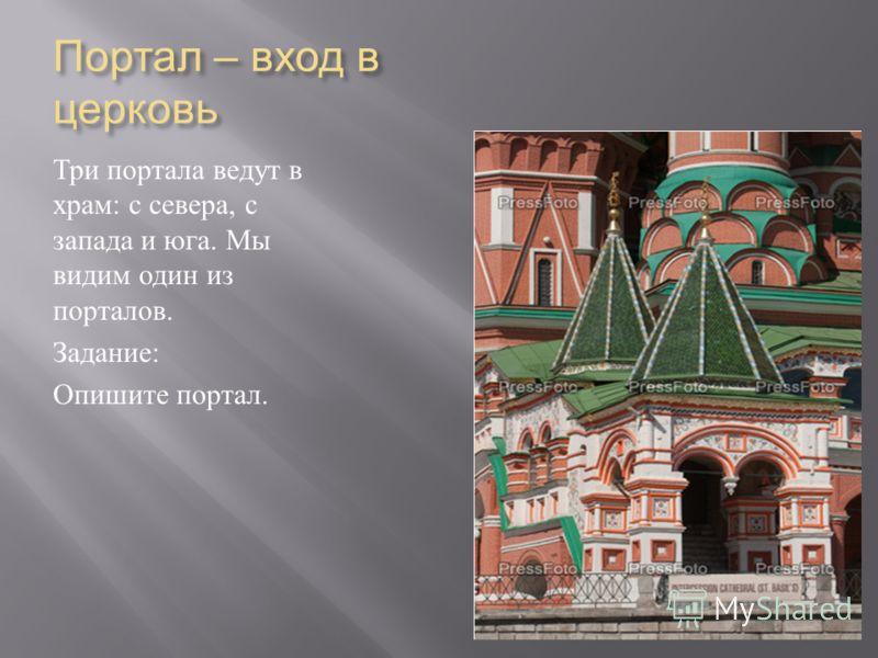 Портал – вход в церковь Три портала ведут в храм : с севера, с запада и юга. Мы видим один из порталов. Задание : Опишите портал.