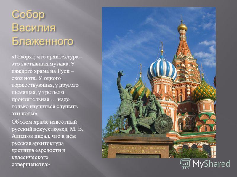 Собор Василия Блаженного « Говорят, что архитектура – это застывшая музыка. У каждого храма на Руси – своя нота. У одного торжествующая, у другого щемящая, у третьего пронзительная … надо только научиться слушать эти ноты » Об этом храме известный ру