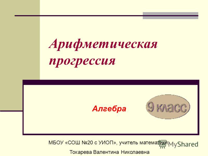 Арифметическая прогрессия Алгебра МБОУ «СОШ 20 с УИОП», учитель математики: Токарева Валентина Николаевна