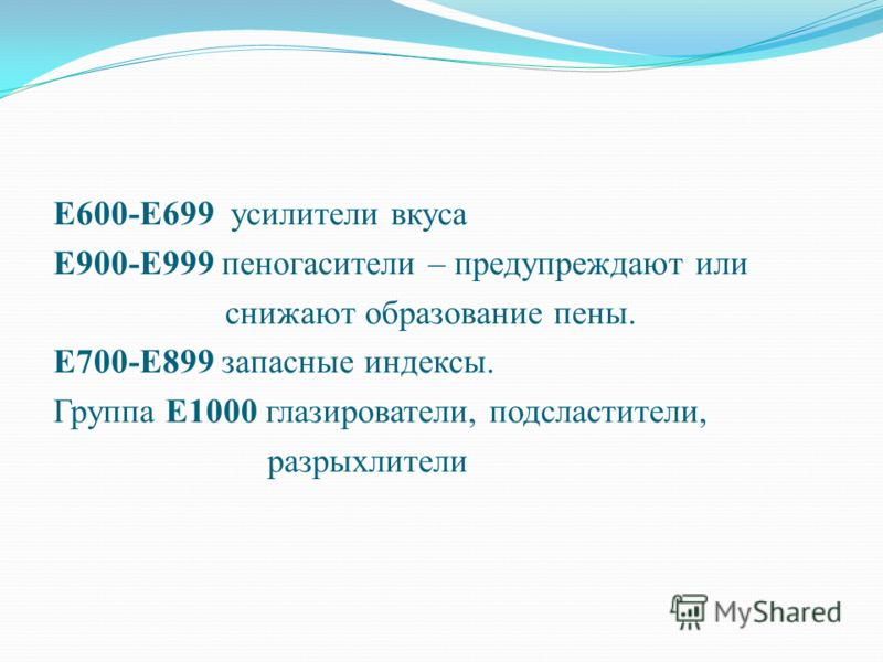Е600-Е699 усилители вкуса Е900-Е999 пеногасители – предупреждают или снижают образование пены. Е700-Е899 запасные индексы. Группа Е1000 глазирователи, подсластители, разрыхлители