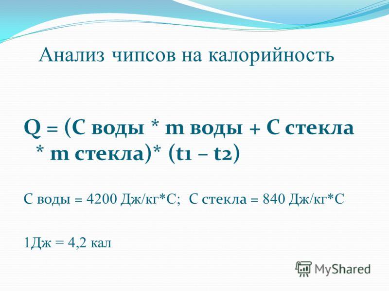 Анализ чипсов на калорийность Q = (C воды * m воды + С стекла * m стекла)* (t1 – t2) C воды = 4200 Дж/кг*С; С стекла = 840 Дж/кг*С 1Дж = 4,2 кал
