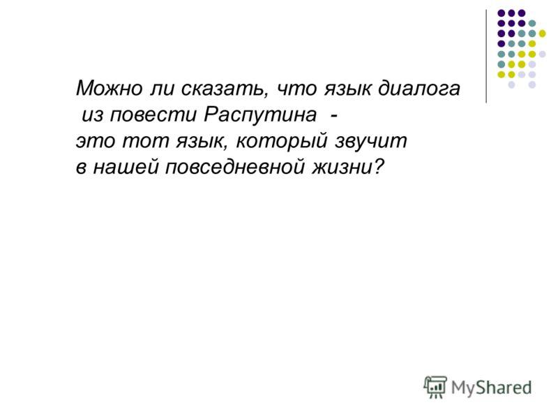 Можно ли сказать, что язык диалога из повести Распутина - это тот язык, который звучит в нашей повседневной жизни?