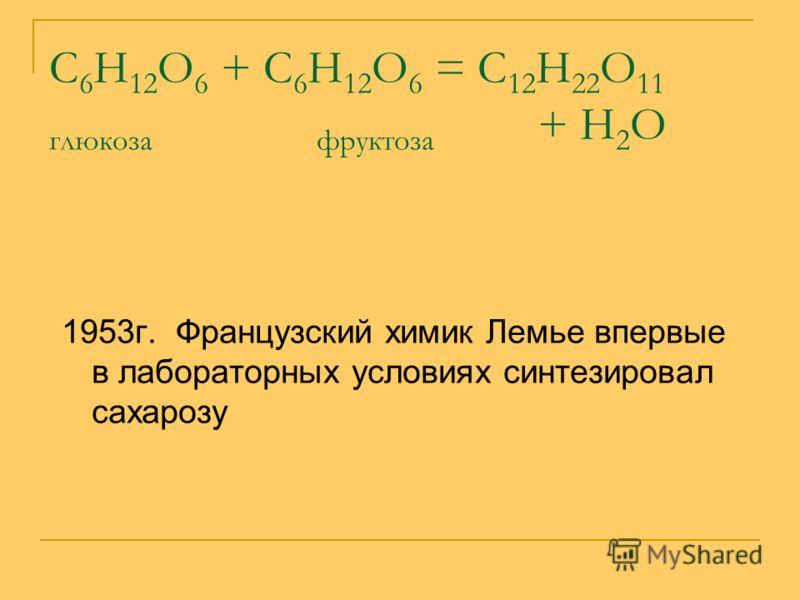 С 6 Н 12 О 6 + С 6 Н 12 О 6 = С 12 Н 22 О 11 глюкоза фруктоза + Н 2 О 1953г. Французский химик Лемье впервые в лабораторных условиях синтезировал сахарозу