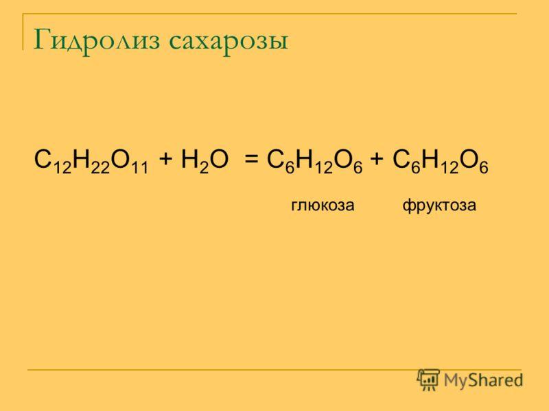 Гидролиз сахарозы С 12 Н 22 О 11 + Н 2 О = С 6 Н 12 О 6 + С 6 Н 12 О 6 глюкоза фруктоза