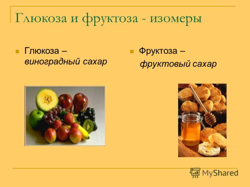 Глюкоза и фруктоза - изомеры Глюкоза – виноградный сахар Фруктоза – фруктовый сахар