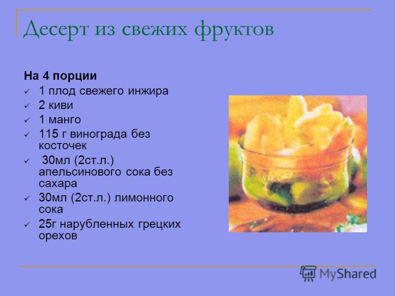 Десерт из свежих фруктов На 4 порции 1 плод свежего инжира 2 киви 1 манго 115 г винограда без косточек 30мл (2ст.л.) апельсинового сока без сахара 30мл (2ст.л.) лимонного сока 25г нарубленных грецких орехов
