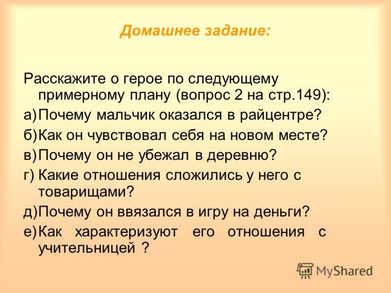 Домашнее задание: Расскажите о герое по следующему примерному плану (вопрос 2 на стр.149): а)Почему мальчик оказался в райцентре? б)Как он чувствовал себя на новом месте? в)Почему он не убежал в деревню? г)Какие отношения сложились у него с товарищам