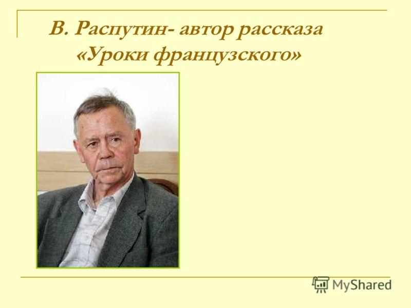 В. Распутин- автор рассказа «Уроки французского»