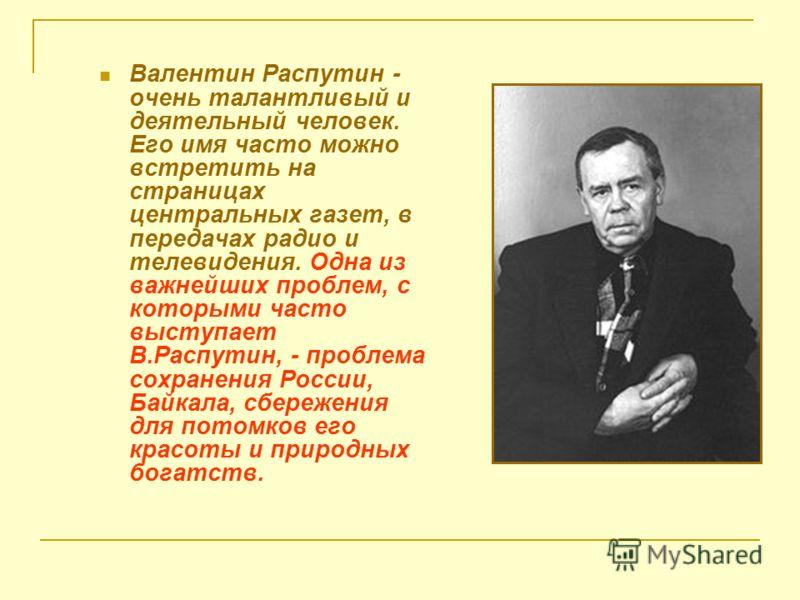 Валентин Распутин - очень талантливый и деятельный человек. Его имя часто можно встретить на страницах центральных газет, в передачах радио и телевидения. Одна из важнейших проблем, с которыми часто выступает В.Распутин, - проблема сохранения России,