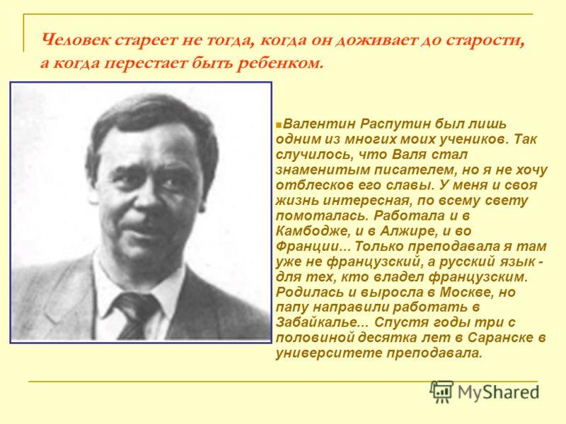 Человек стареет не тогда, когда он доживает до старости, а когда перестает быть ребенком. Валентин Распутин был лишь одним из многих моих учеников. Так случилось, что Валя стал знаменитым писателем, но я не хочу отблесков его славы. У меня и своя жиз