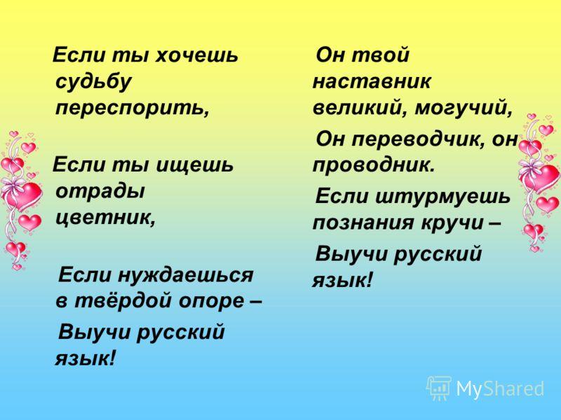 Если ты хочешь судьбу переспорить, Если ты ищешь отрады цветник, Если нуждаешься в твёрдой опоре – Выучи русский язык! Он твой наставник великий, могучий, Он переводчик, он проводник. Если штурмуешь познания кручи – Выучи русский язык!