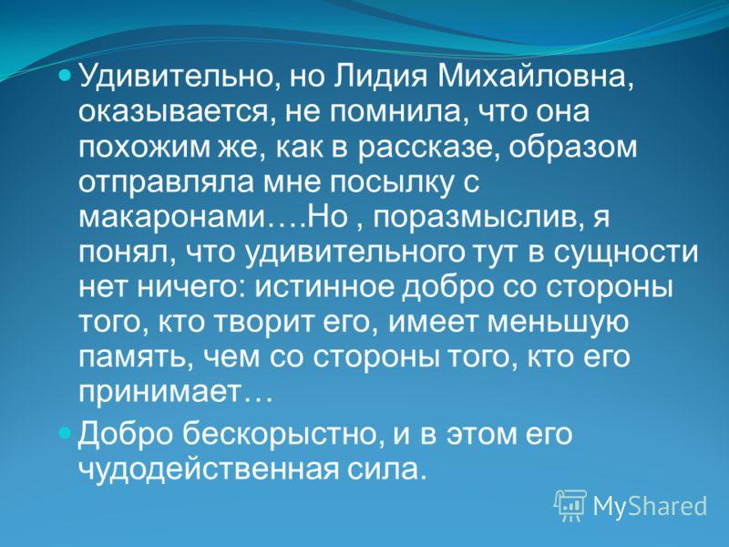 Удивительно, но Лидия Михайловна, оказывается, не помнила, что она похожим же, как в рассказе, образом отправляла мне посылку с макаронами….Но, поразмыслив, я понял, что удивительного тут в сущности нет ничего: истинное добро со стороны того, кто тво