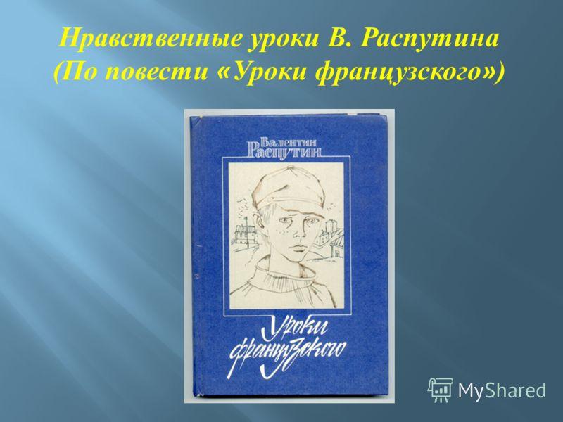 Нравственные уроки В. Распутина (По повести « Уроки французского » )