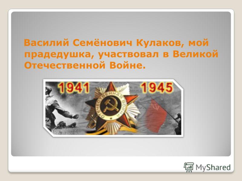 Василий Семёнович Кулаков, мой прадедушка, участвовал в Великой Отечественной Войне.