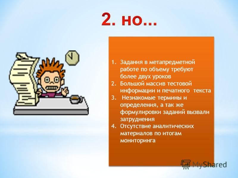 1.Задания в метапредметной работе по объему требуют более двух уроков 2.Большой массив тестовой информации и печатного текста 3. Незнакомые термины и определения, а так же формулировки заданий вызвали затруднения 4.Отсутствие аналитических материалов