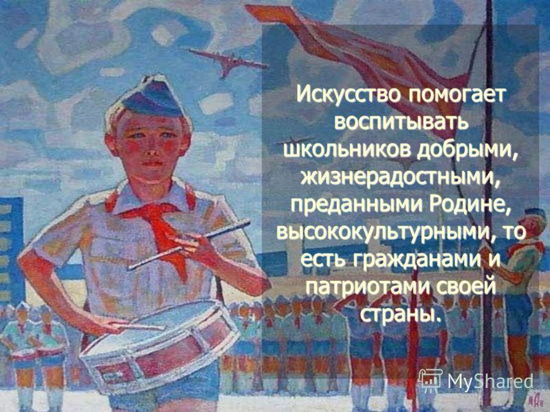Искусство помогает воспитывать школьников добрыми, жизнерадостными, преданными Родине, высококультурными, то есть гражданами и патриотами своей страны.