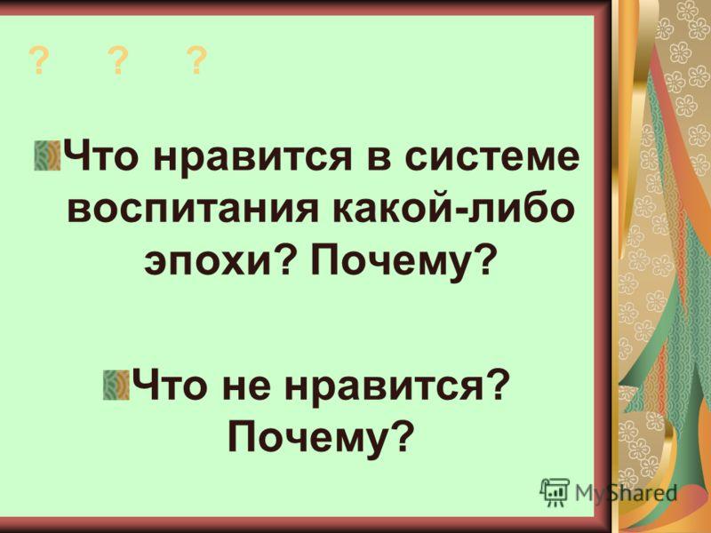 ? ? ? Что нравится в системе воспитания какой-либо эпохи? Почему? Что не нравится? Почему?