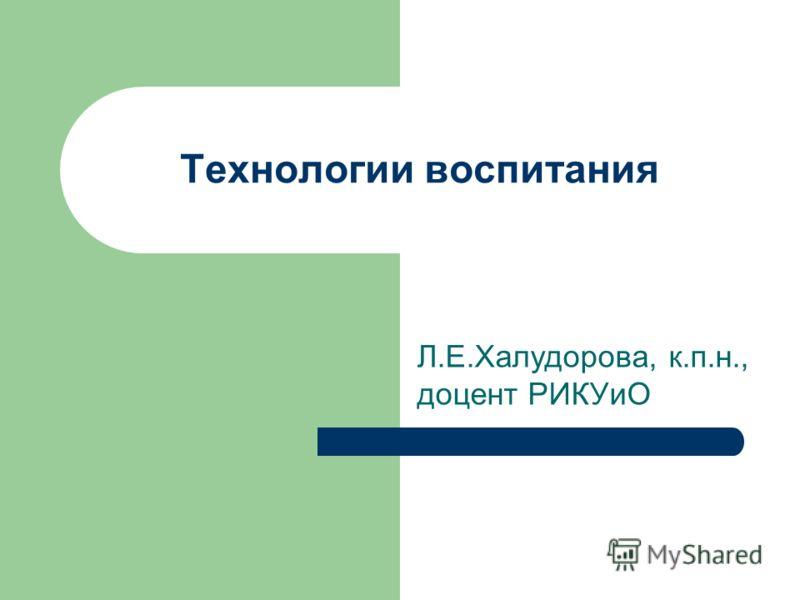 Технологии воспитания Л.Е.Халудорова, к.п.н., доцент РИКУиО