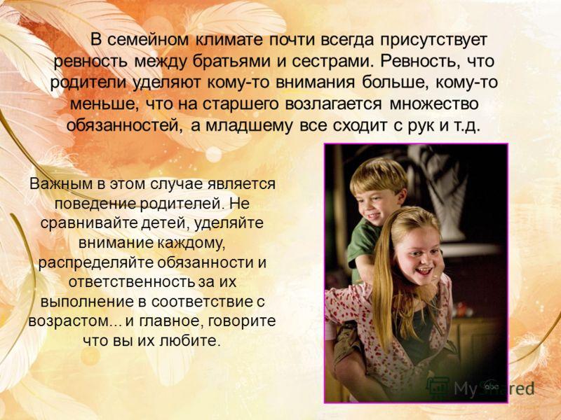 В семейном климате почти всегда присутствует ревность между братьями и сестрами. Ревность, что родители уделяют кому-то внимания больше, кому-то меньше, что на старшего возлагается множество обязанностей, а младшему все сходит с рук и т.д. Важным в э