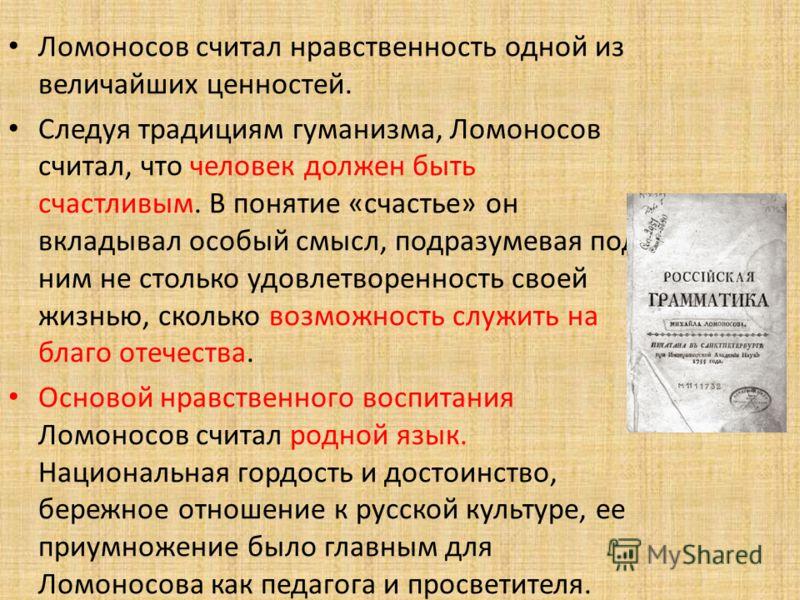Ломоносов считал нравственность одной из величайших ценностей. Следуя традициям гуманизма, Ломоносов считал, что человек должен быть счастливым. В понятие «счастье» он вкладывал особый смысл, подразумевая под ним не столько удовлетворенность своей жи